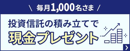 毎月1,000名さま 投資信託の積み立てで現金プレゼント