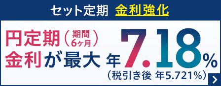 セット定期金利強化 円定期(期間6ヶ月)金利が最大 年7.18%(税引き後 年5.721%)