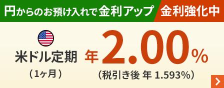円からのお預け入れで金利アップ 金利強化中 米ドル定期(1ヶ月)年2.00%(税引き後 年1.593%)