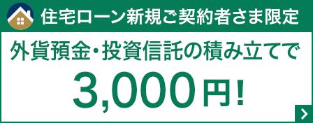 住宅ローン新規ご契約者さま限定 外貨預金・投資信託の積み立てで3,000円!