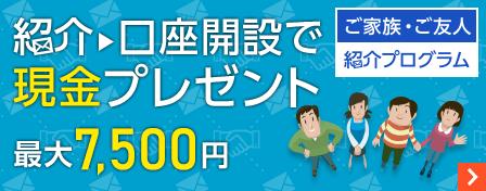ご家族・ご友人紹介プログラム 紹介→口座開設で現金プレゼント 最大7500円