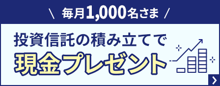 毎月1,000名さま 投資信託の積み立てで現金プレゼント.png